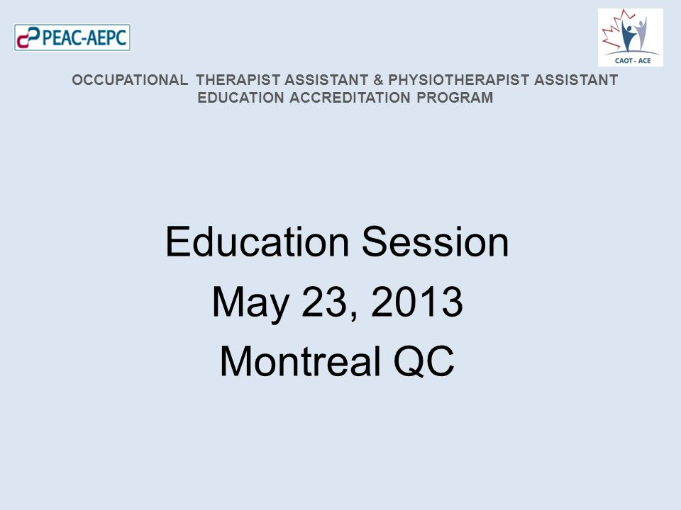 Education Session May 23, 2013 Montreal QC OCCUPATIONAL THERAPIST ASSISTANT & PHYSIOTHERAPIST ASSISTANT EDUCATION ACCREDITATION PROGRAM