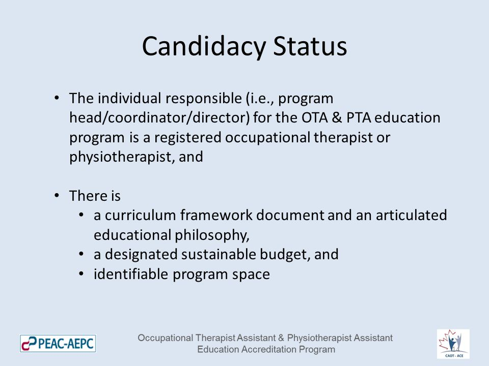 Candidacy Status The individual responsible (i.e., program head/coordinator/director) for the OTA & PTA education program is a registered occupational therapist or physiotherapist, and There is a curriculum framework document and an articulated educational philosophy, a designated sustainable budget, and identifiable program space 14