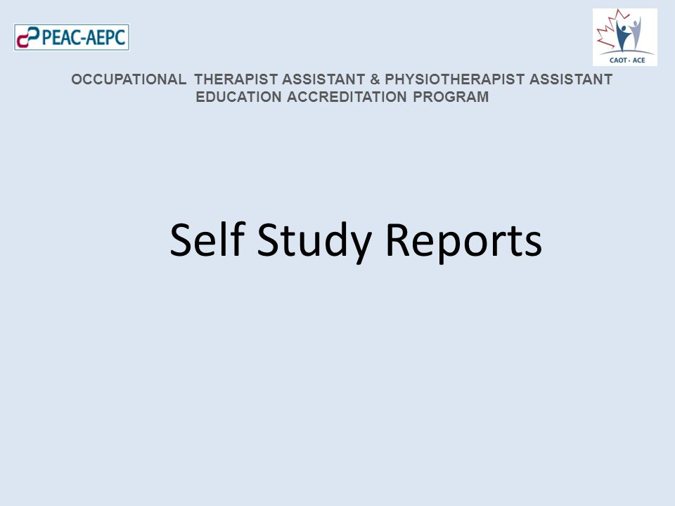 Self Study Reports OCCUPATIONAL THERAPIST ASSISTANT & PHYSIOTHERAPIST ASSISTANT EDUCATION ACCREDITATION PROGRAM