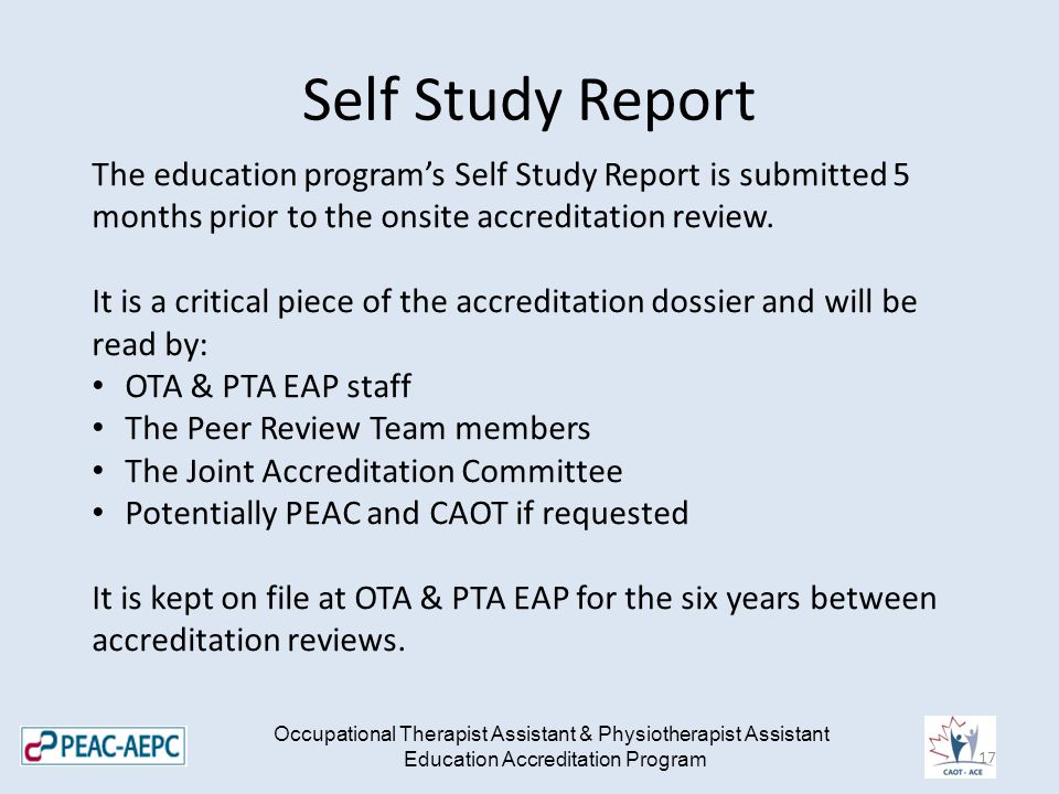 Self Study Report Occupational Therapist Assistant & Physiotherapist Assistant Education Accreditation Program The education program's Self Study Report is submitted 5 months prior to the onsite accreditation review.