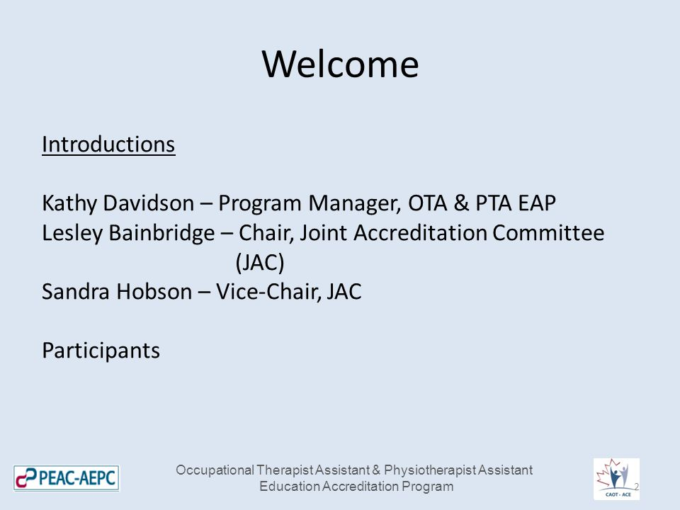 Welcome Occupational Therapist Assistant & Physiotherapist Assistant Education Accreditation Program Introductions Kathy Davidson – Program Manager, OTA & PTA EAP Lesley Bainbridge – Chair, Joint Accreditation Committee (JAC) Sandra Hobson – Vice-Chair, JAC Participants 2
