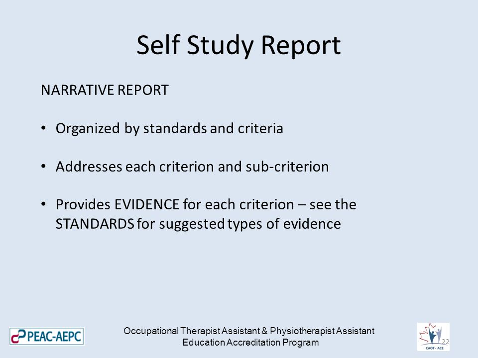 Self Study Report Occupational Therapist Assistant & Physiotherapist Assistant Education Accreditation Program NARRATIVE REPORT Organized by standards and criteria Addresses each criterion and sub-criterion Provides EVIDENCE for each criterion – see the STANDARDS for suggested types of evidence 22