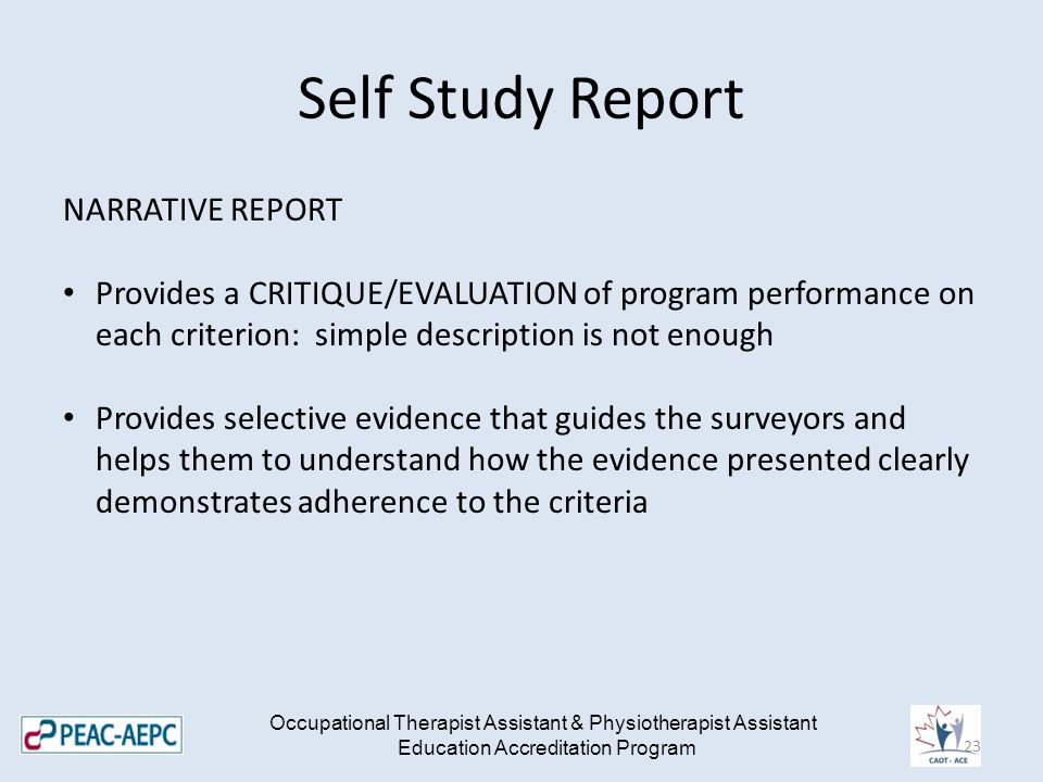 Self Study Report NARRATIVE REPORT Provides a CRITIQUE/EVALUATION of program performance on each criterion: simple description is not enough Provides
