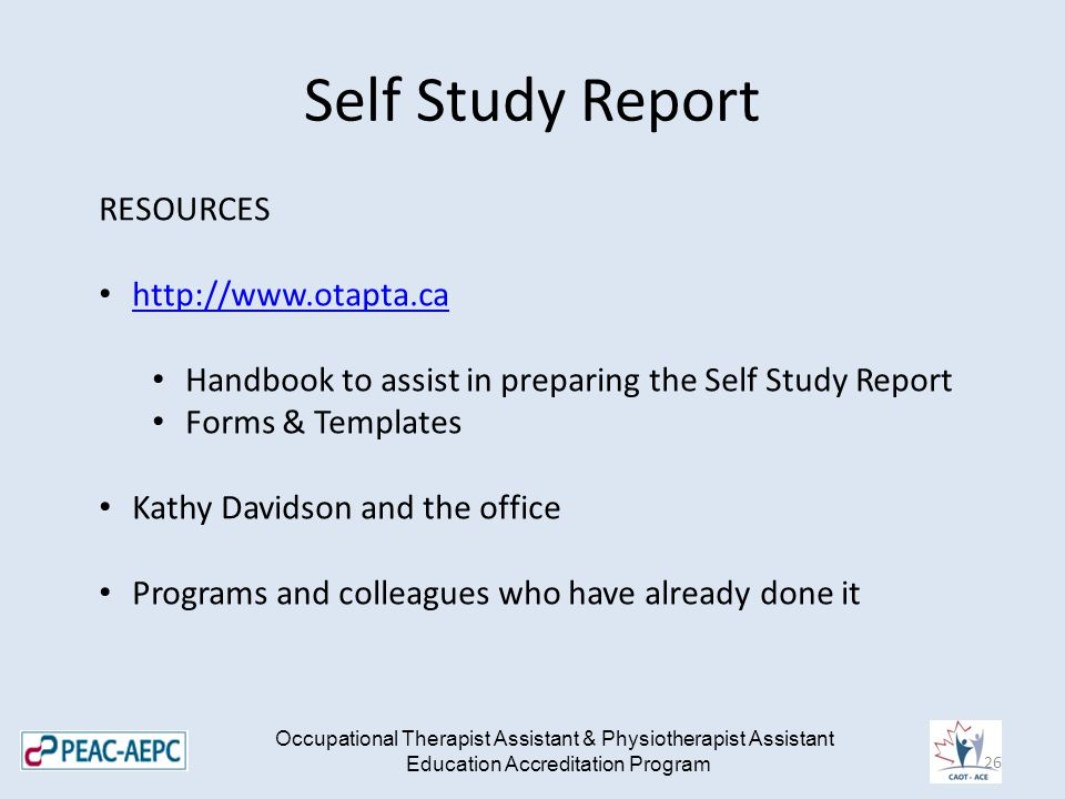 Self Study Report Occupational Therapist Assistant & Physiotherapist Assistant Education Accreditation Program RESOURCES   Handbook to assist in preparing the Self Study Report Forms & Templates Kathy Davidson and the office Programs and colleagues who have already done it 26