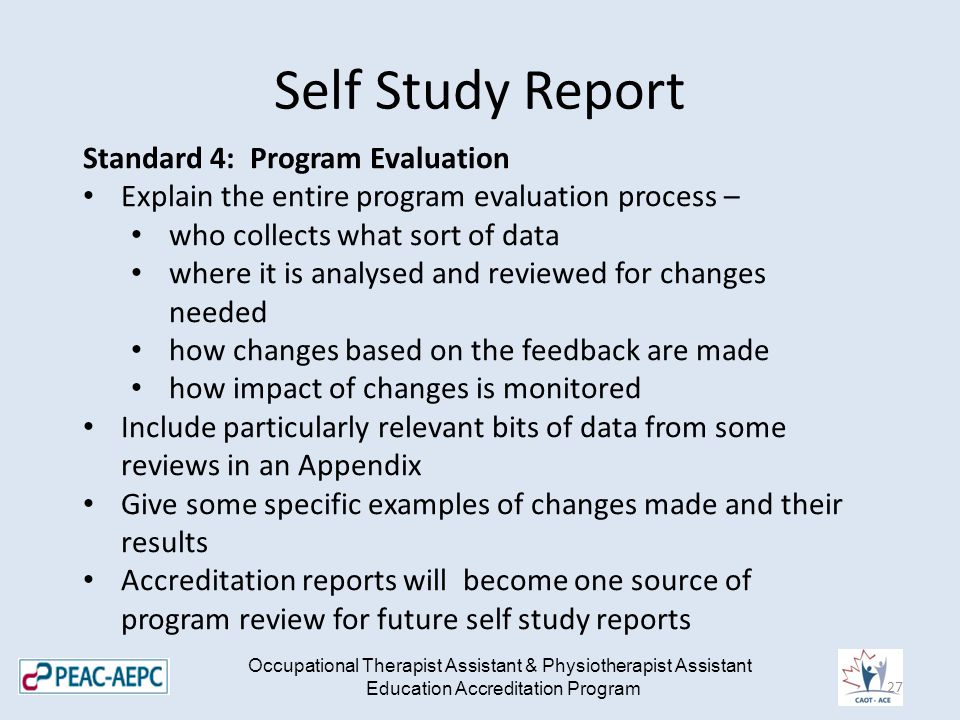 Self Study Report Occupational Therapist Assistant & Physiotherapist Assistant Education Accreditation Program Standard 4: Program Evaluation Explain the entire program evaluation process – who collects what sort of data where it is analysed and reviewed for changes needed how changes based on the feedback are made how impact of changes is monitored Include particularly relevant bits of data from some reviews in an Appendix Give some specific examples of changes made and their results Accreditation reports will become one source of program review for future self study reports 27