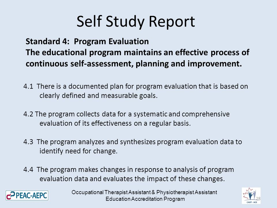 Self Study Report Occupational Therapist Assistant & Physiotherapist Assistant Education Accreditation Program Standard 4: Program Evaluation The educational program maintains an effective process of continuous self-assessment, planning and improvement.