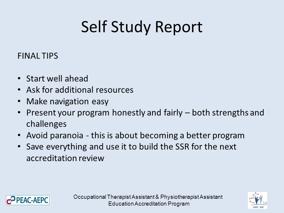 Self Study Report Occupational Therapist Assistant & Physiotherapist Assistant Education Accreditation Program FINAL TIPS Start well ahead Ask for additional resources Make navigation easy Present your program honestly and fairly – both strengths and challenges Avoid paranoia - this is about becoming a better program Save everything and use it to build the SSR for the next accreditation review 34