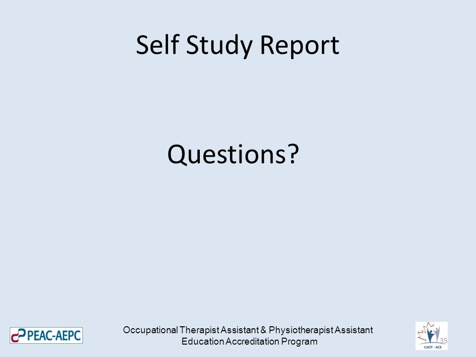 Self Study Report Questions? Occupational Therapist Assistant & Physiotherapist Assistant Education Accreditation Program 35