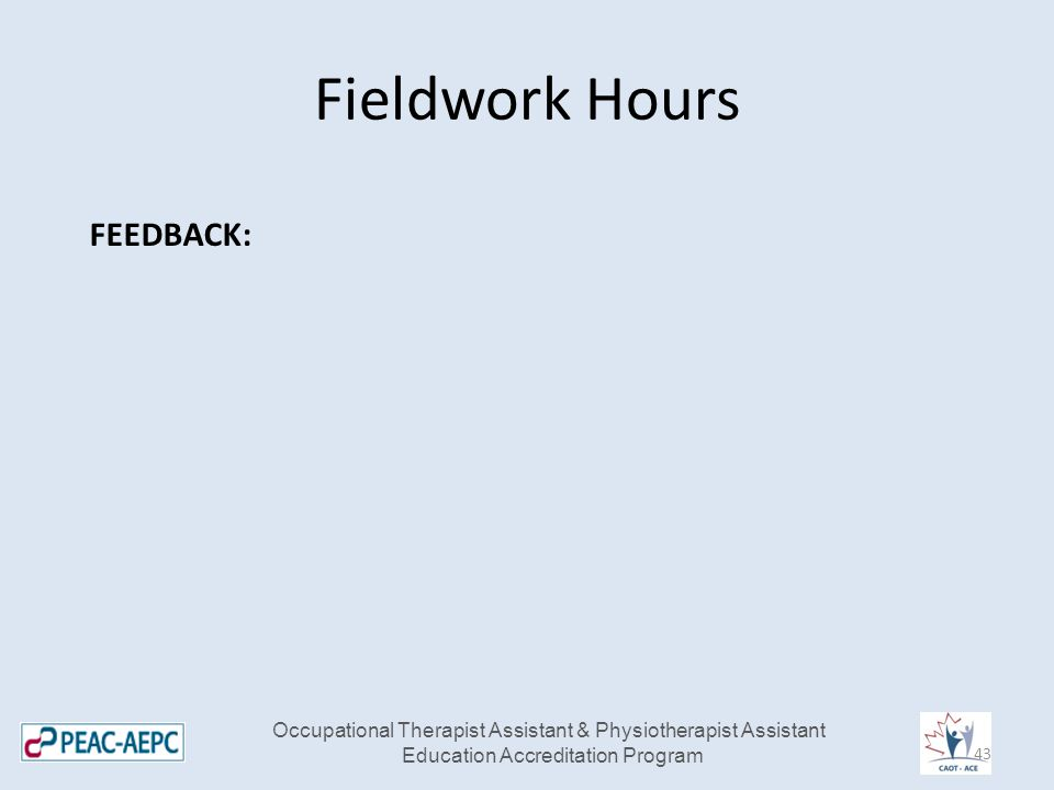Fieldwork Hours FEEDBACK: Occupational Therapist Assistant & Physiotherapist Assistant Education Accreditation Program 43