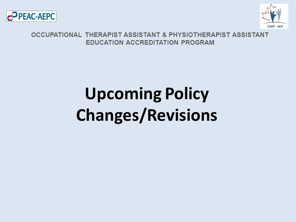 Upcoming Policy Changes/Revisions OCCUPATIONAL THERAPIST ASSISTANT & PHYSIOTHERAPIST ASSISTANT EDUCATION ACCREDITATION PROGRAM