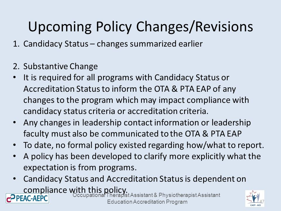 Upcoming Policy Changes/Revisions Occupational Therapist Assistant & Physiotherapist Assistant Education Accreditation Program 1.Candidacy Status – changes summarized earlier 2.Substantive Change It is required for all programs with Candidacy Status or Accreditation Status to inform the OTA & PTA EAP of any changes to the program which may impact compliance with candidacy status criteria or accreditation criteria.