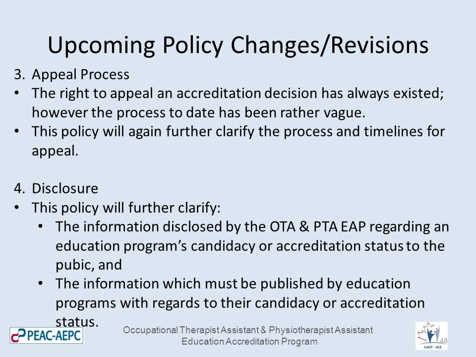 Upcoming Policy Changes/Revisions Occupational Therapist Assistant & Physiotherapist Assistant Education Accreditation Program 3.Appeal Process The right to appeal an accreditation decision has always existed; however the process to date has been rather vague.