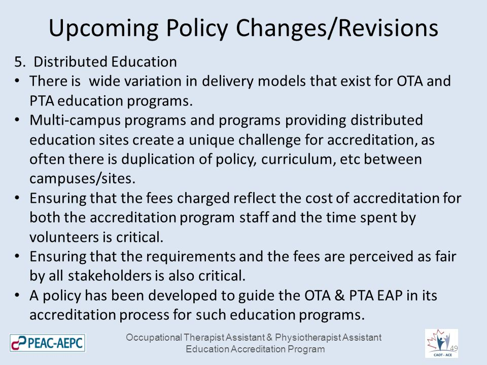 Upcoming Policy Changes/Revisions Occupational Therapist Assistant & Physiotherapist Assistant Education Accreditation Program 5. Distributed Educatio
