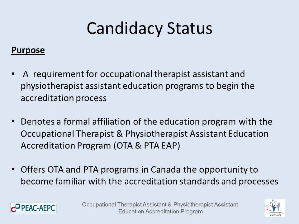 Candidacy Status Purpose A requirement for occupational therapist assistant and physiotherapist assistant education programs to begin the accreditation process Denotes a formal affiliation of the education program with the Occupational Therapist & Physiotherapist Assistant Education Accreditation Program (OTA & PTA EAP) Offers OTA and PTA programs in Canada the opportunity to become familiar with the accreditation standards and processes 9