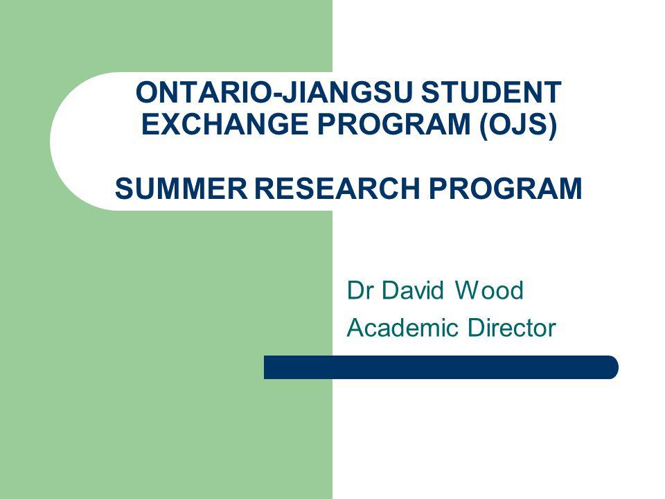ONTARIO-JIANGSU STUDENT EXCHANGE PROGRAM (OJS) SUMMER RESEARCH PROGRAM Dr David Wood Academic Director