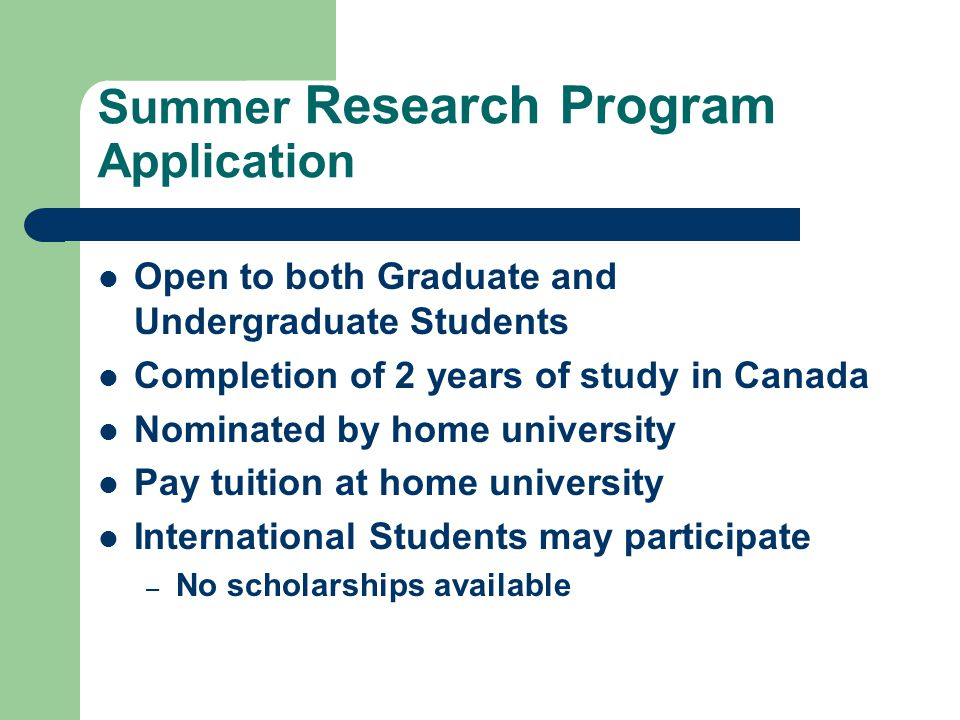 Summer Research Program Application Open to both Graduate and Undergraduate Students Completion of 2 years of study in Canada Nominated by home university Pay tuition at home university International Students may participate – No scholarships available