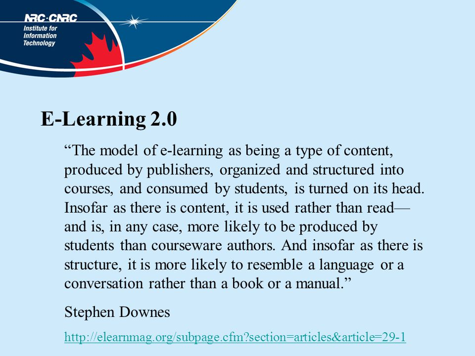 E-Learning 2.0 The model of e-learning as being a type of content, produced by publishers, organized and structured into courses, and consumed by students, is turned on its head.