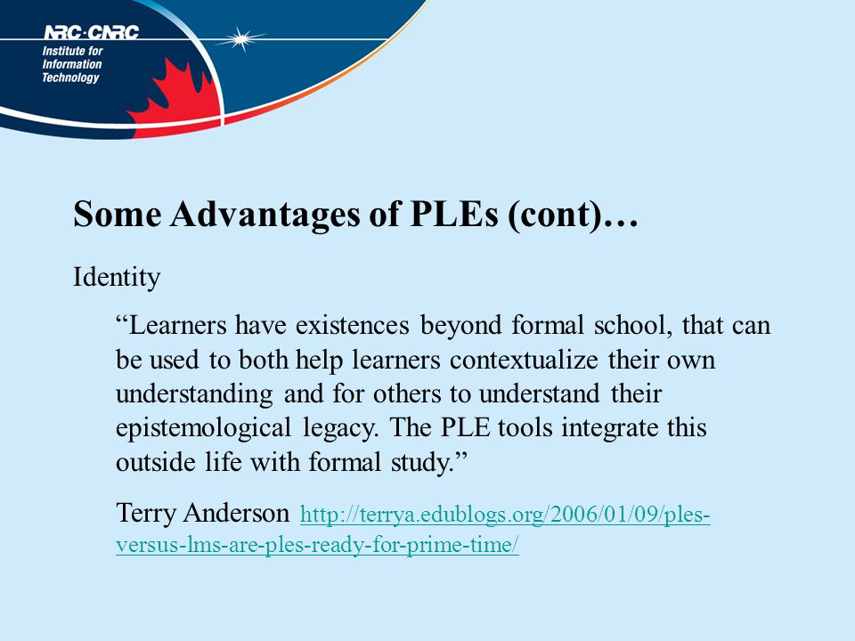Some Advantages of PLEs (cont)… Identity Learners have existences beyond formal school, that can be used to both help learners contextualize their own understanding and for others to understand their epistemological legacy.