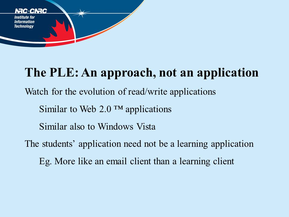 The PLE: An approach, not an application Watch for the evolution of read/write applications Similar to Web 2.0 ™ applications Similar also to Windows Vista The students' application need not be a learning application Eg.