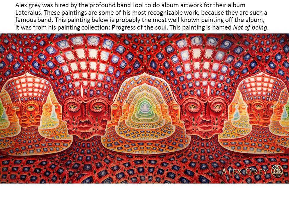 Alex grey was hired by the profound band Tool to do album artwork for their album Lateralus. These paintings are some of his most recognizable work, b