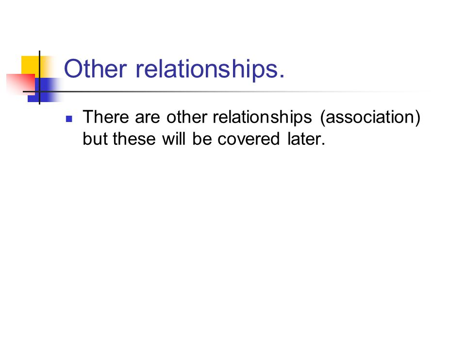 Other relationships. There are other relationships (association) but these will be covered later.
