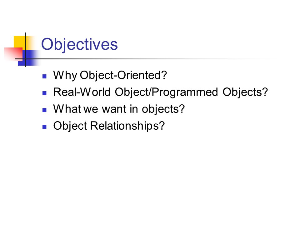 Objectives Why Object-Oriented. Real-World Object/Programmed Objects.