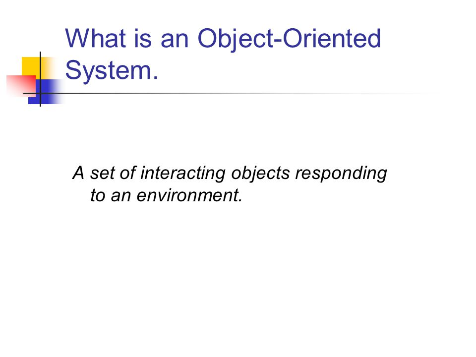What is an Object-Oriented System. A set of interacting objects responding to an environment.