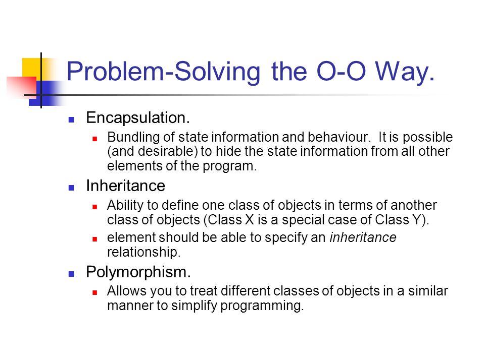 Problem-Solving the O-O Way. Encapsulation. Bundling of state information and behaviour.