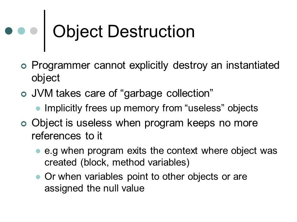 Object Destruction Programmer cannot explicitly destroy an instantiated object JVM takes care of garbage collection Implicitly frees up memory from useless objects Object is useless when program keeps no more references to it e.g when program exits the context where object was created (block, method variables) Or when variables point to other objects or are assigned the null value