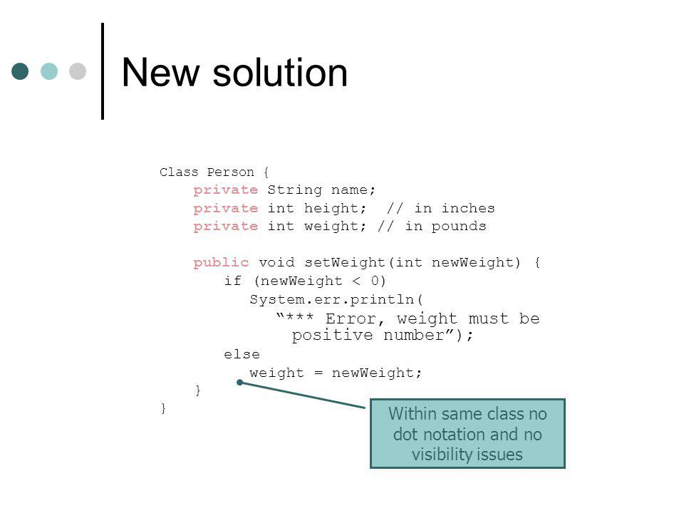 New solution Class Person { private String name; private int height; // in inches private int weight; // in pounds public void setWeight(int newWeight) { if (newWeight < 0) System.err.println( *** Error, weight must be positive number ); else weight = newWeight; } Within same class no dot notation and no visibility issues