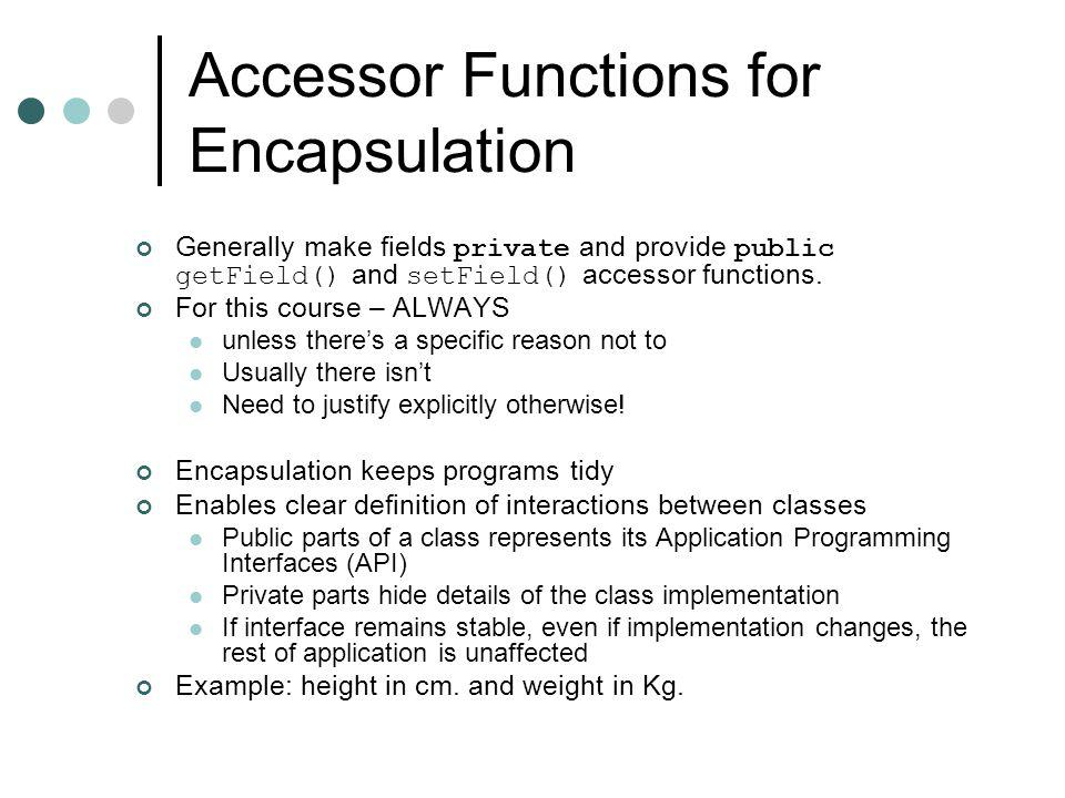 Accessor Functions for Encapsulation Generally make fields private and provide public getField() and setField() accessor functions.