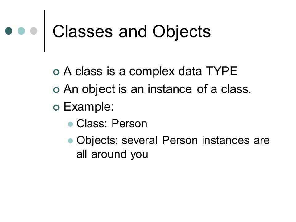 Trivial Example: Class Person A Person has some properties Attributes or fields In addition it may have some behavior methods A java class defines properties and behavior common to all people (all Person objects) Each person gets their own field copies