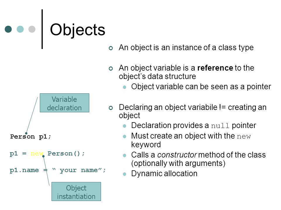 Objects An object is an instance of a class type An object variable is a reference to the object's data structure Object variable can be seen as a pointer Declaring an object variabile != creating an object Declaration provides a null pointer Must create an object with the new keyword Calls a constructor method of the class (optionally with arguments) Dynamic allocation Person p1; p1 = new Person(); p1.name = your name ; Variable declaration Object instantiation