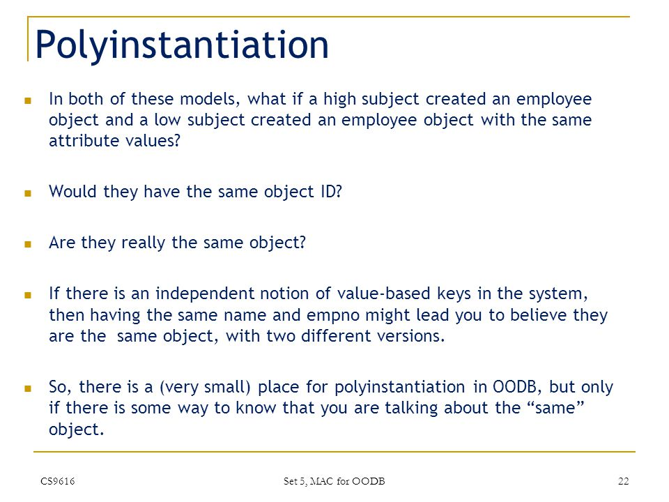 Polyinstantiation In both of these models, what if a high subject created an employee object and a low subject created an employee object with the same attribute values.