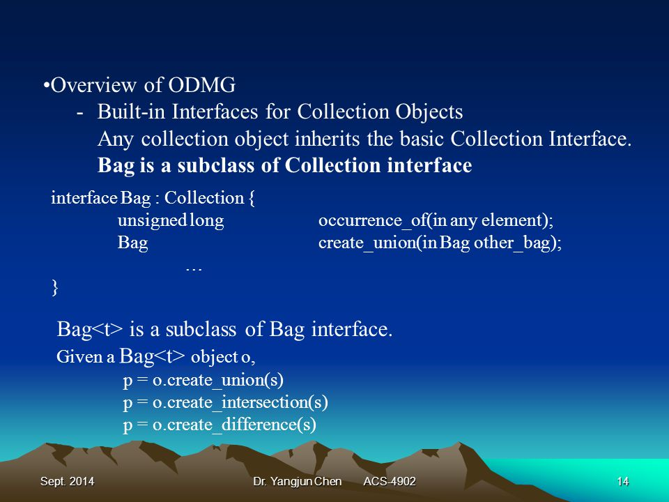 Sept. 2014Dr. Yangjun Chen ACS-490214 Overview of ODMG -Built-in Interfaces for Collection Objects Any collection object inherits the basic Collection