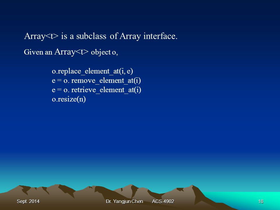 Sept. 2014Dr. Yangjun Chen ACS-490218 Array is a subclass of Array interface. Given an Array object o, o.replace_element_at(i, e) e = o. remove_elemen