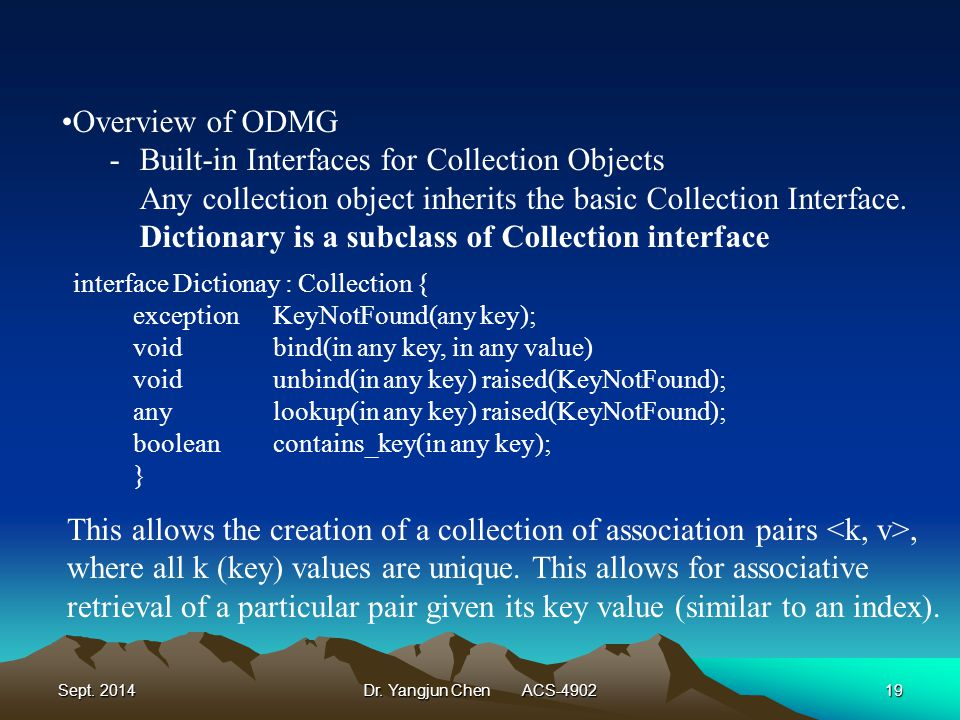 Sept. 2014Dr. Yangjun Chen ACS-490219 Overview of ODMG -Built-in Interfaces for Collection Objects Any collection object inherits the basic Collection