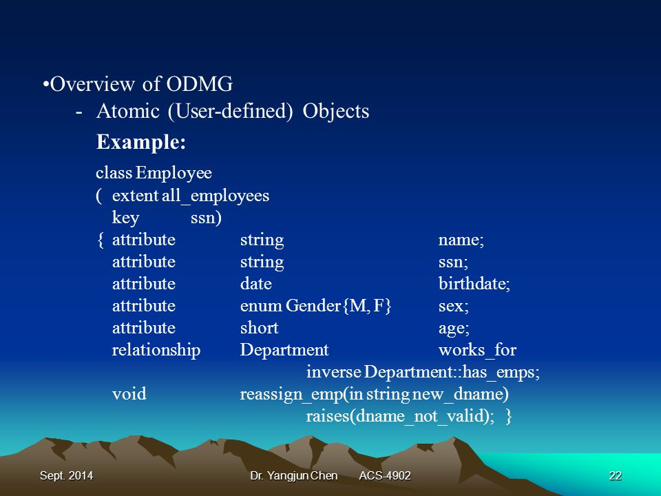 Sept. 2014Dr. Yangjun Chen ACS-490222 Overview of ODMG -Atomic (User-defined) Objects Example: class Employee (extent all_employees keyssn) {attribute