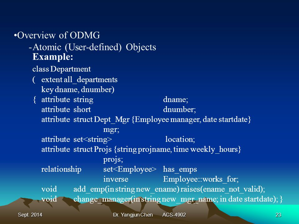 Sept. 2014Dr. Yangjun Chen ACS-490223 Overview of ODMG -Atomic (User-defined) Objects Example: class Department (extent all_departments keydname, dnum