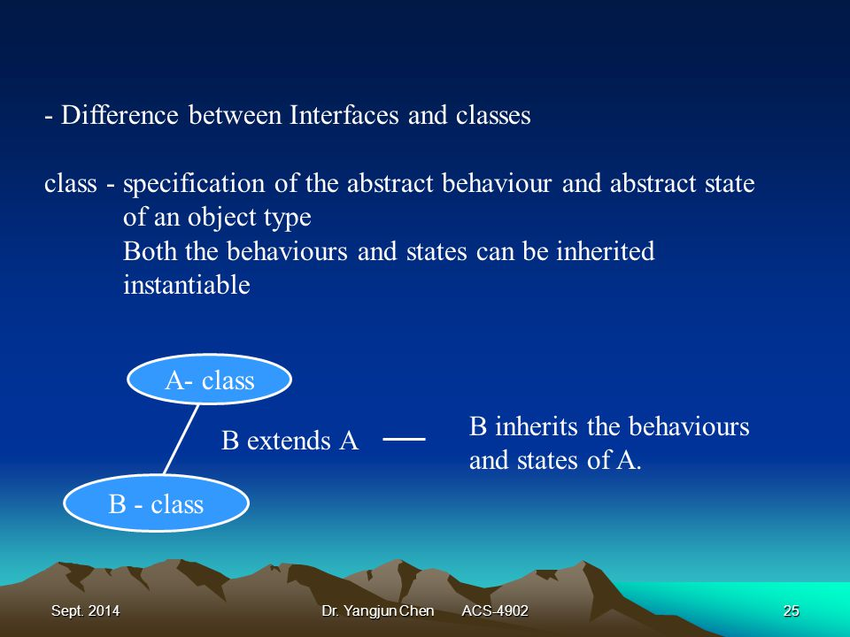 Sept. 2014Dr. Yangjun Chen ACS-490225 - Difference between Interfaces and classes class - specification of the abstract behaviour and abstract state o
