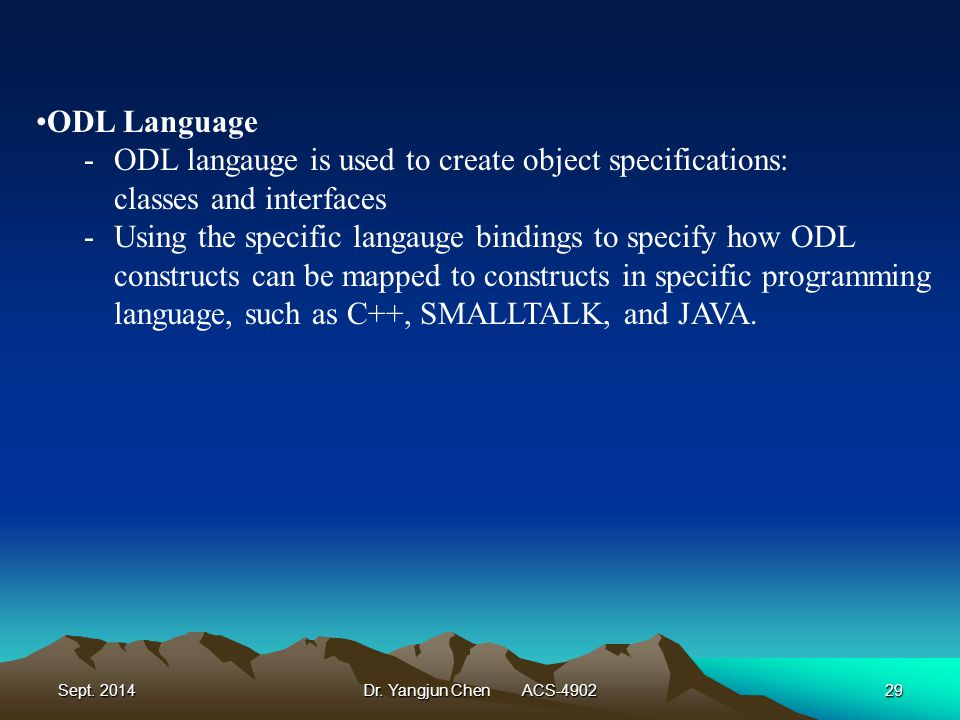 Sept. 2014Dr. Yangjun Chen ACS-490229 ODL Language -ODL langauge is used to create object specifications: classes and interfaces -Using the specific l