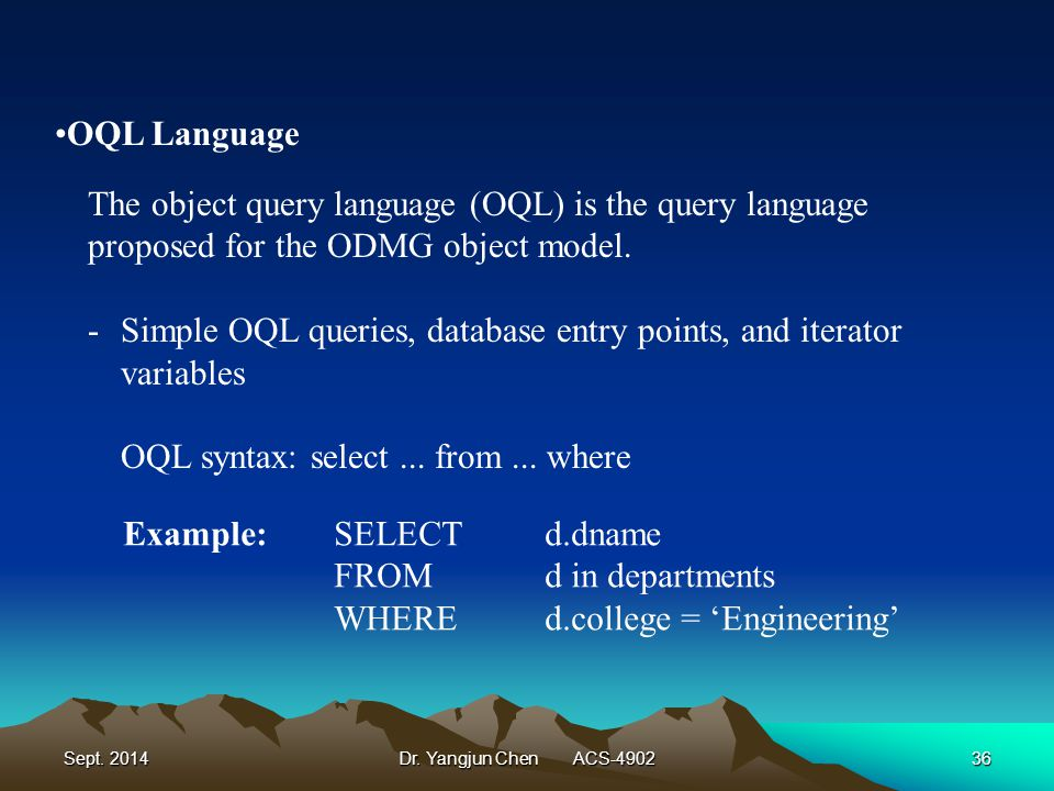 Sept. 2014Dr. Yangjun Chen ACS-490236 The object query language (OQL) is the query language proposed for the ODMG object model. -Simple OQL queries, d