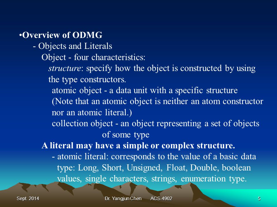 Sept. 2014Dr. Yangjun Chen ACS-49025 Overview of ODMG - Objects and Literals Object - four characteristics: structure: specify how the object is const