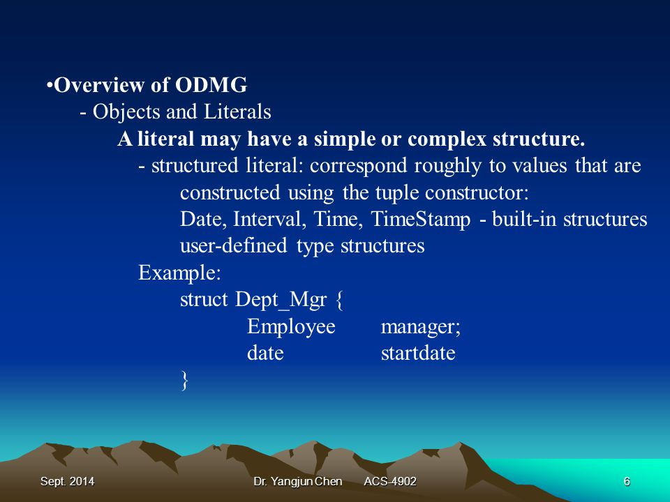 Sept. 2014Dr. Yangjun Chen ACS-49026 Overview of ODMG - Objects and Literals A literal may have a simple or complex structure. - structured literal: c