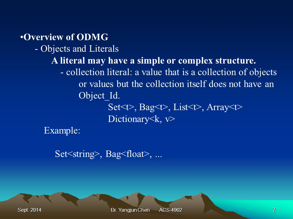 Sept. 2014Dr. Yangjun Chen ACS-49027 Overview of ODMG - Objects and Literals A literal may have a simple or complex structure. - collection literal: a
