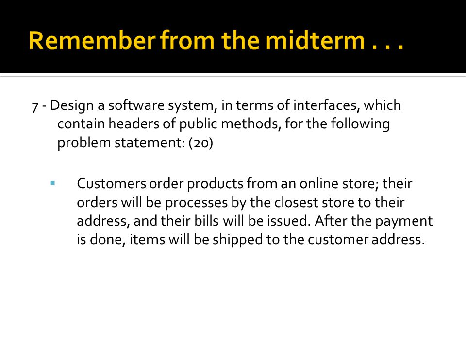 7 - Design a software system, in terms of interfaces, which contain headers of public methods, for the following problem statement: (20)  Customers order products from an online store; their orders will be processes by the closest store to their address, and their bills will be issued.