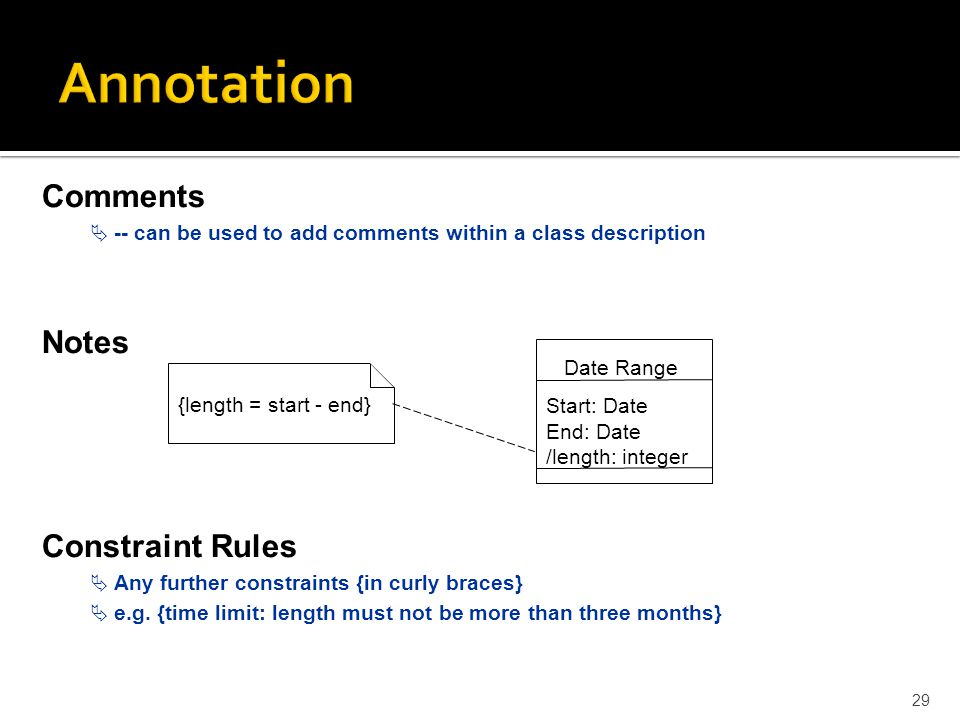 Annotation 29 Comments  -- can be used to add comments within a class description Notes Constraint Rules  Any further constraints {in curly braces}  e.g.