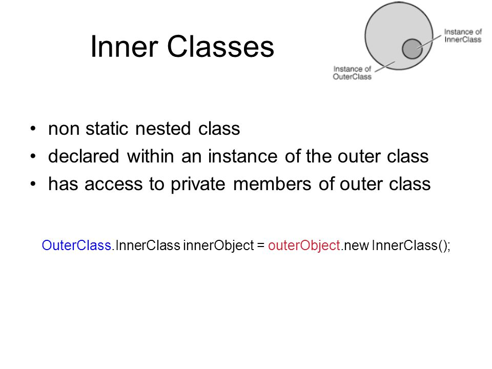 Inner Classes non static nested class declared within an instance of the outer class has access to private members of outer class OuterClass.InnerClass innerObject = outerObject.new InnerClass();