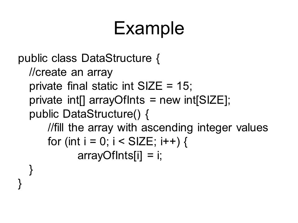 Example public class DataStructure { //create an array private final static int SIZE = 15; private int[] arrayOfInts = new int[SIZE]; public DataStructure() { //fill the array with ascending integer values for (int i = 0; i < SIZE; i++) { arrayOfInts[i] = i; }