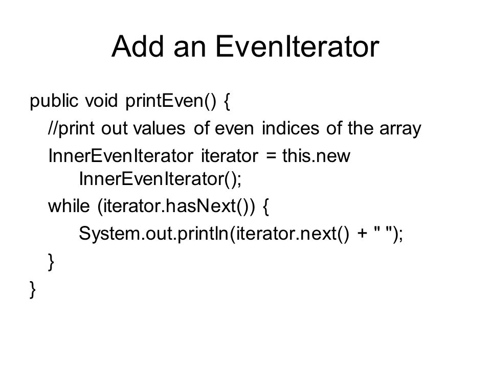 Add an EvenIterator public void printEven() { //print out values of even indices of the array InnerEvenIterator iterator = this.new InnerEvenIterator(); while (iterator.hasNext()) { System.out.println(iterator.next() + ); }